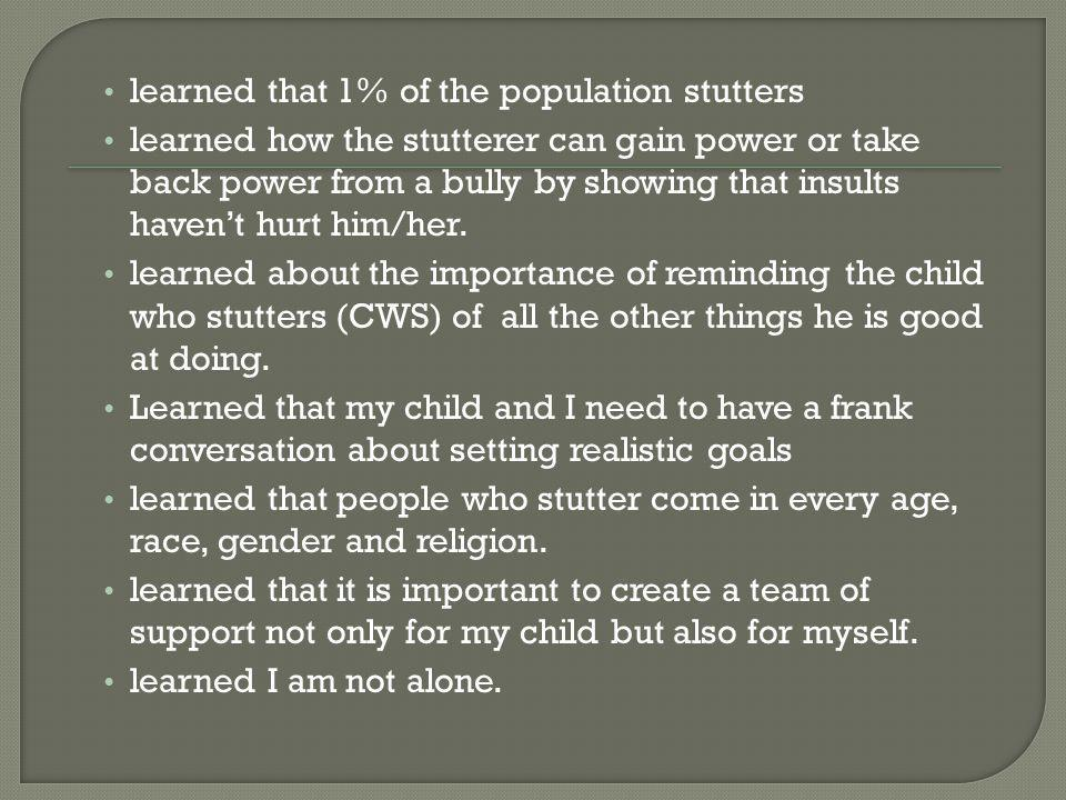 learned that 1% of the population stutters learned how the stutterer can gain power or take back power from a bully by showing that insults havent hurt him/her.