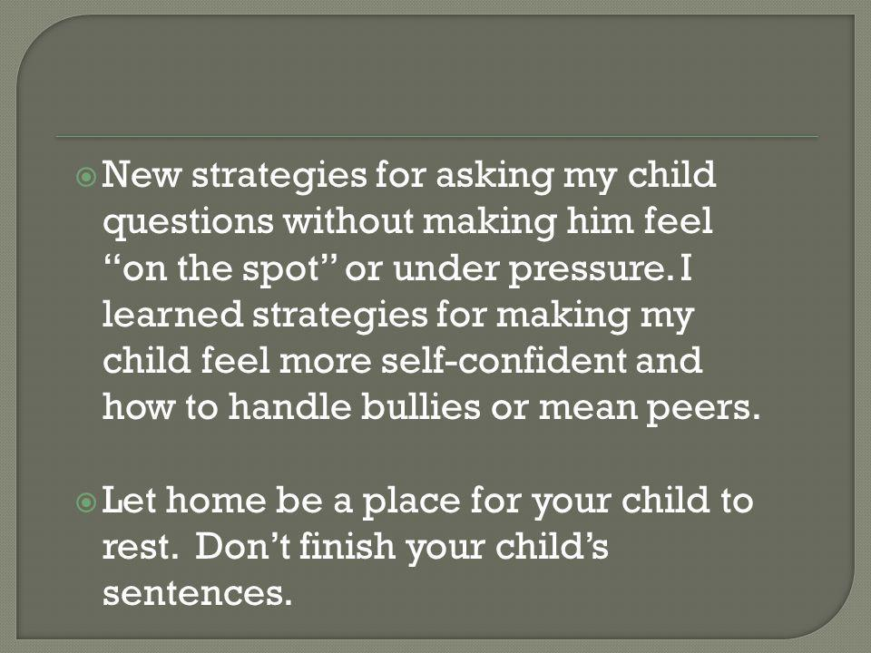 New strategies for asking my child questions without making him feel on the spot or under pressure. I learned strategies for making my child feel more
