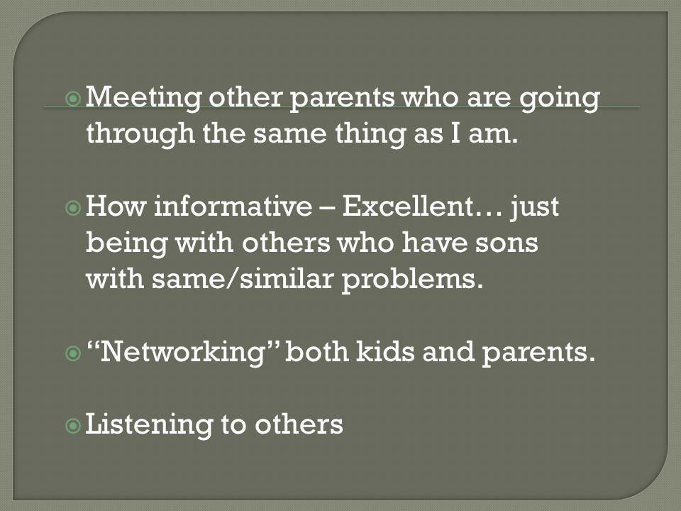 Meeting other parents who are going through the same thing as I am. How informative – Excellent… just being with others who have sons with same/simila