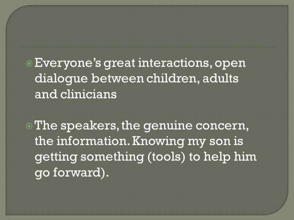 Everyones great interactions, open dialogue between children, adults and clinicians The speakers, the genuine concern, the information. Knowing my son