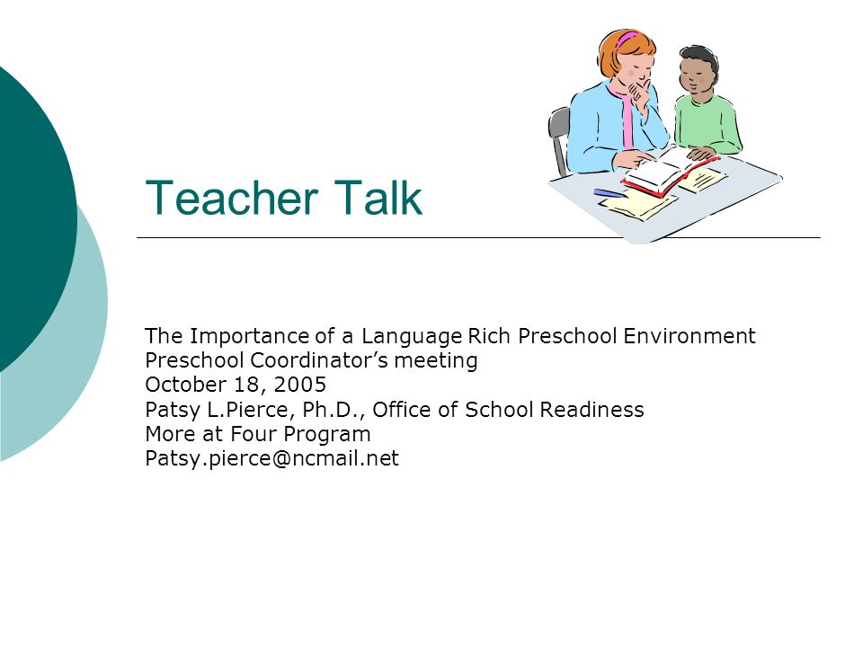 Teacher Talk The Importance of a Language Rich Preschool Environment Preschool Coordinators meeting October 18, 2005 Patsy L.Pierce, Ph.D., Office of School Readiness More at Four Program