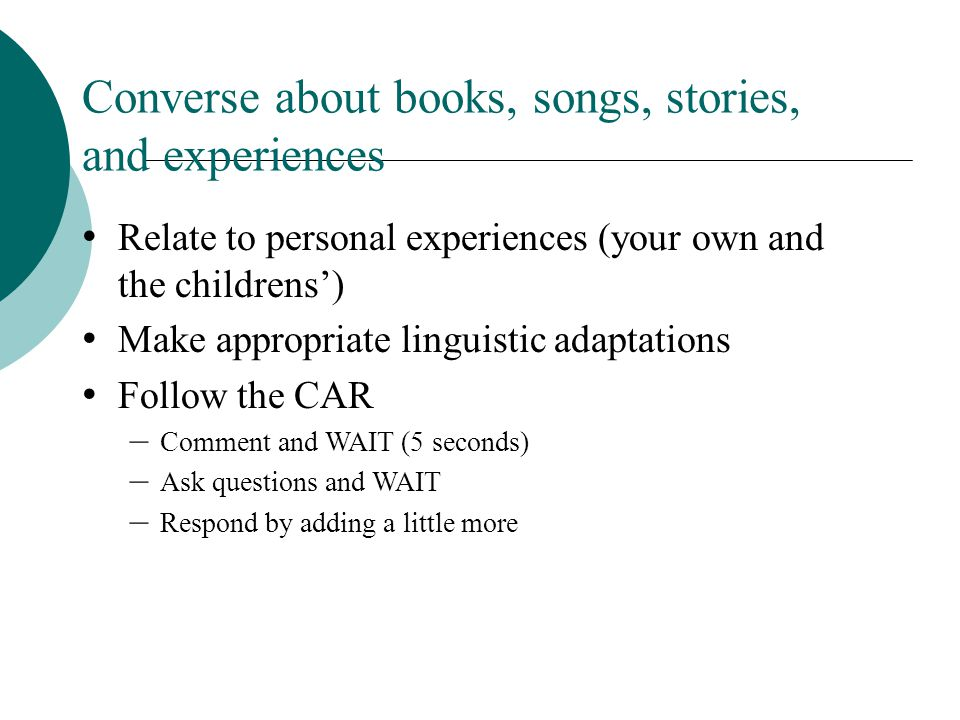 Converse about books, songs, stories, and experiences Relate to personal experiences (your own and the childrens) Make appropriate linguistic adaptations Follow the CAR –Comment and WAIT (5 seconds) –Ask questions and WAIT –Respond by adding a little more