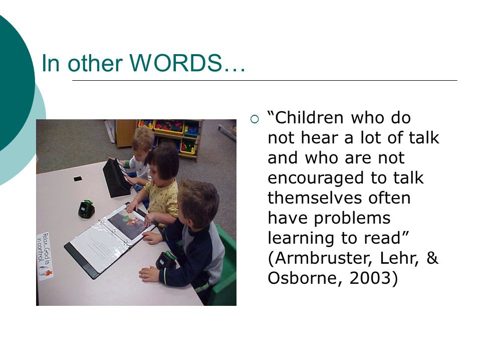 In other WORDS… Children who do not hear a lot of talk and who are not encouraged to talk themselves often have problems learning to read (Armbruster, Lehr, & Osborne, 2003)