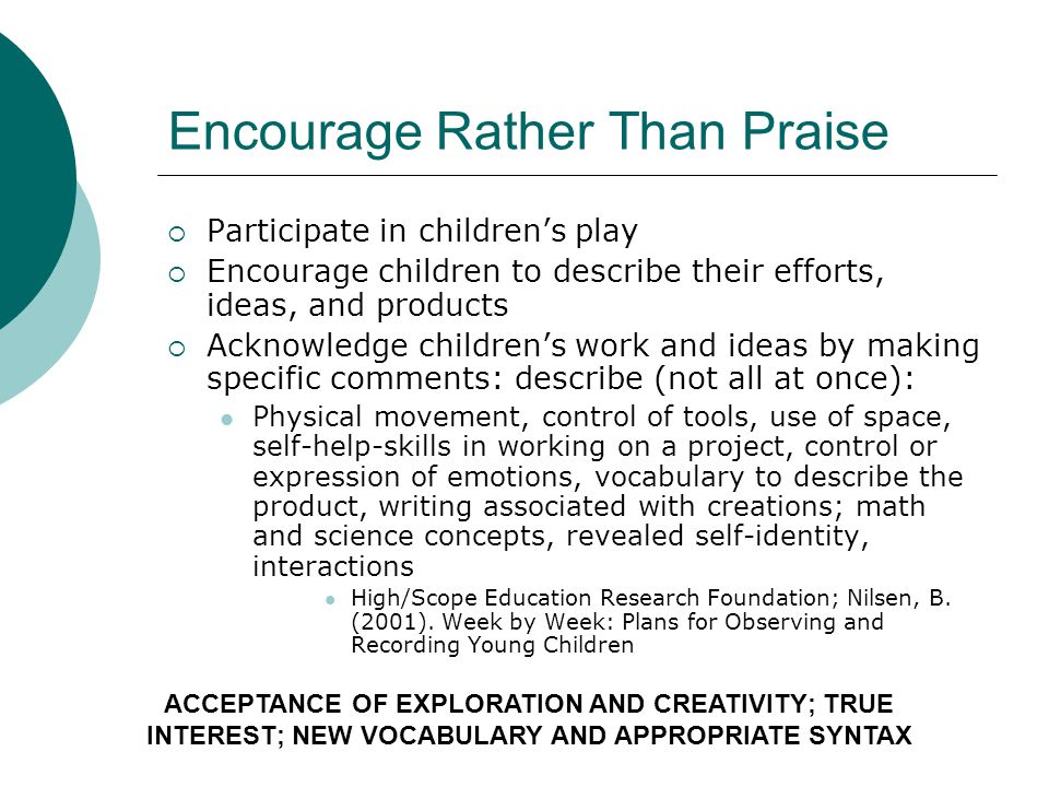 Encourage Rather Than Praise Participate in childrens play Encourage children to describe their efforts, ideas, and products Acknowledge childrens work and ideas by making specific comments: describe (not all at once): Physical movement, control of tools, use of space, self-help-skills in working on a project, control or expression of emotions, vocabulary to describe the product, writing associated with creations; math and science concepts, revealed self-identity, interactions High/Scope Education Research Foundation; Nilsen, B.