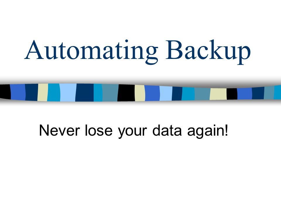 Automating Backup Never lose your data again!