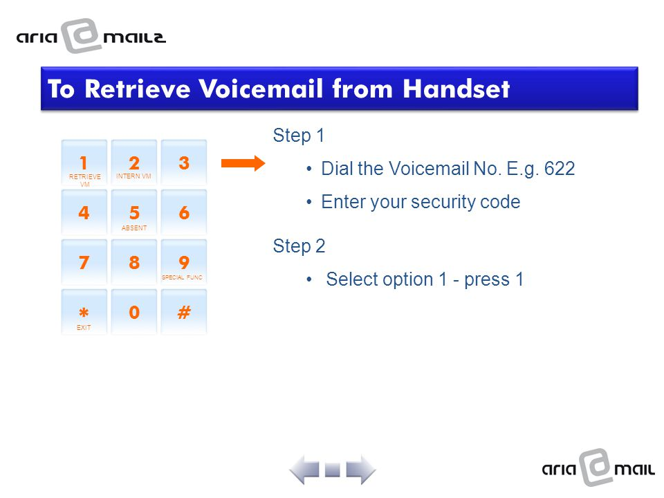 Step 1 Dial the Voicemail No. E.g. 622 Enter your security code Step 2 Select option 1 - press 1 To Retrieve Voicemail from Handset 12 3 45 6 78 9 * 0