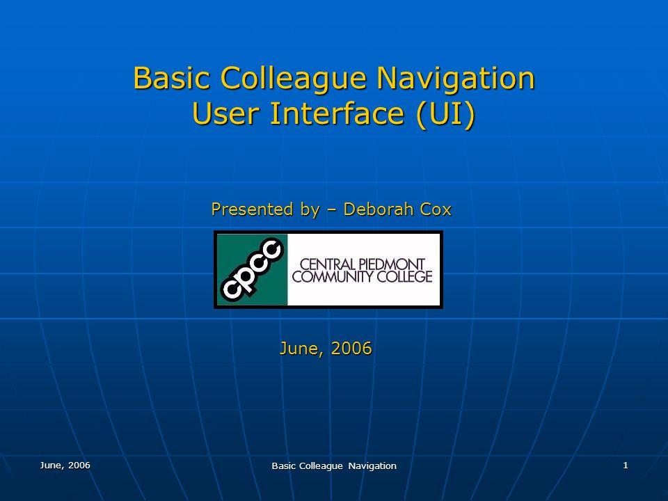 June, 2006 Basic Colleague Navigation 1 User Interface (UI) Presented by – Deborah Cox June, 2006