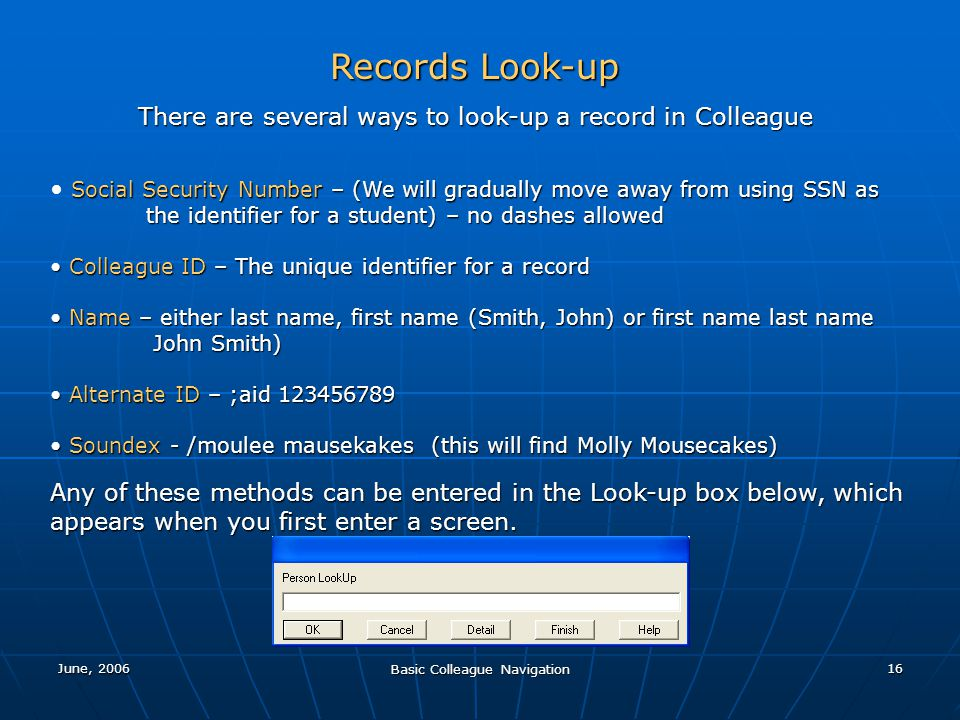 June, 2006 Basic Colleague Navigation 16 Records Look-up There are several ways to look-up a record in Colleague Social Security Number – (We will gra