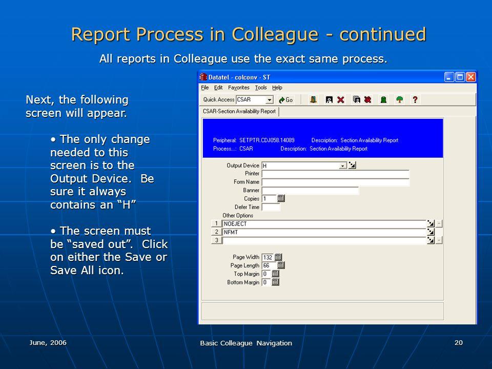June, 2006 Basic Colleague Navigation 20 Report Process in Colleague - continued All reports in Colleague use the exact same process. Next, the follow