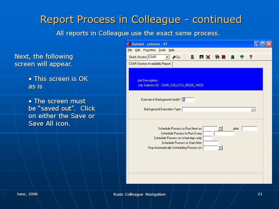 June, 2006 Basic Colleague Navigation 21 Report Process in Colleague - continued All reports in Colleague use the exact same process. Next, the follow