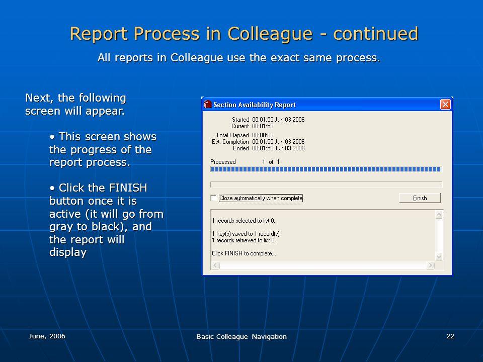 June, 2006 Basic Colleague Navigation 22 Report Process in Colleague - continued All reports in Colleague use the exact same process. Next, the follow