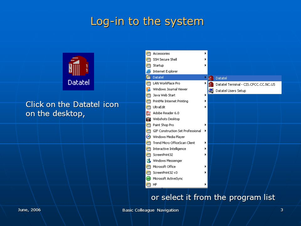 June, 2006 Basic Colleague Navigation 3 Log-in to the system or select it from the program list Click on the Datatel icon on the desktop,