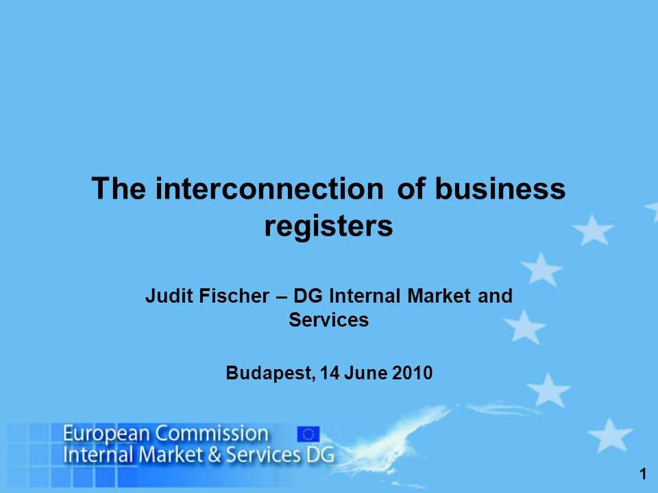 1 The interconnection of business registers Judit Fischer – DG Internal Market and Services Budapest, 14 June 2010