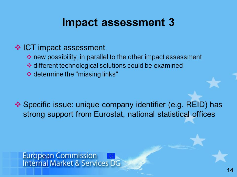 14 Impact assessment 3 ICT impact assessment new possibility, in parallel to the other impact assessment different technological solutions could be examined determine the missing links Specific issue: unique company identifier (e.g.