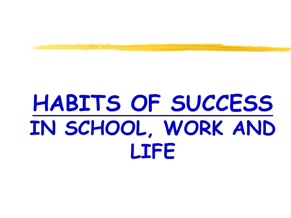 HABITS OF SUCCESS IN SCHOOL, WORK AND LIFE
