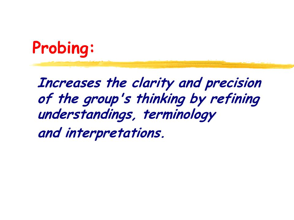 Probing: Increases the clarity and precision of the group s thinking by refining understandings, terminology and interpretations.
