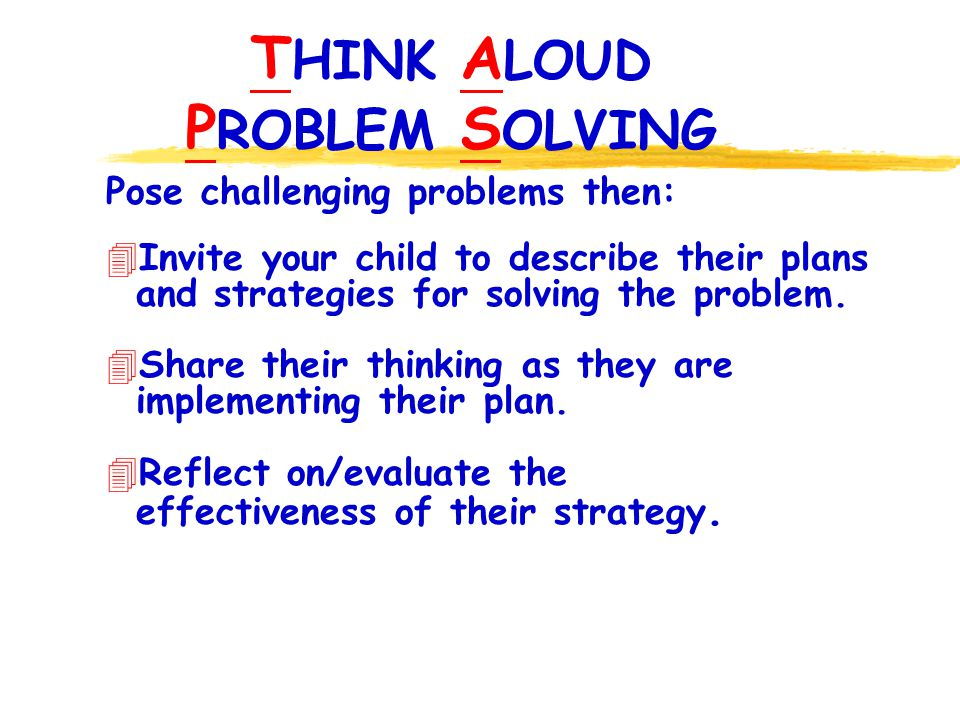 T HINK A LOUD P ROBLEM S OLVING Pose challenging problems then: 4 Invite your child to describe their plans and strategies for solving the problem.