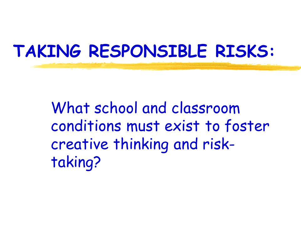 TAKING RESPONSIBLE RISKS: What school and classroom conditions must exist to foster creative thinking and risk- taking?
