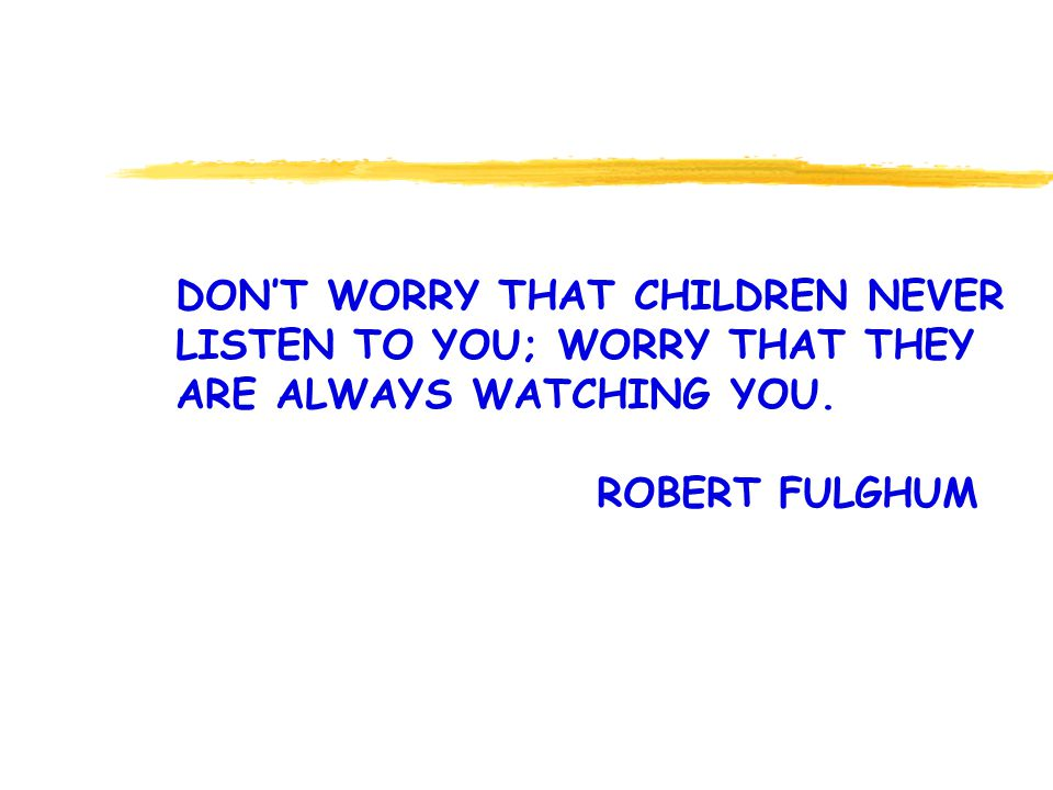 DONT WORRY THAT CHILDREN NEVER LISTEN TO YOU; WORRY THAT THEY ARE ALWAYS WATCHING YOU.