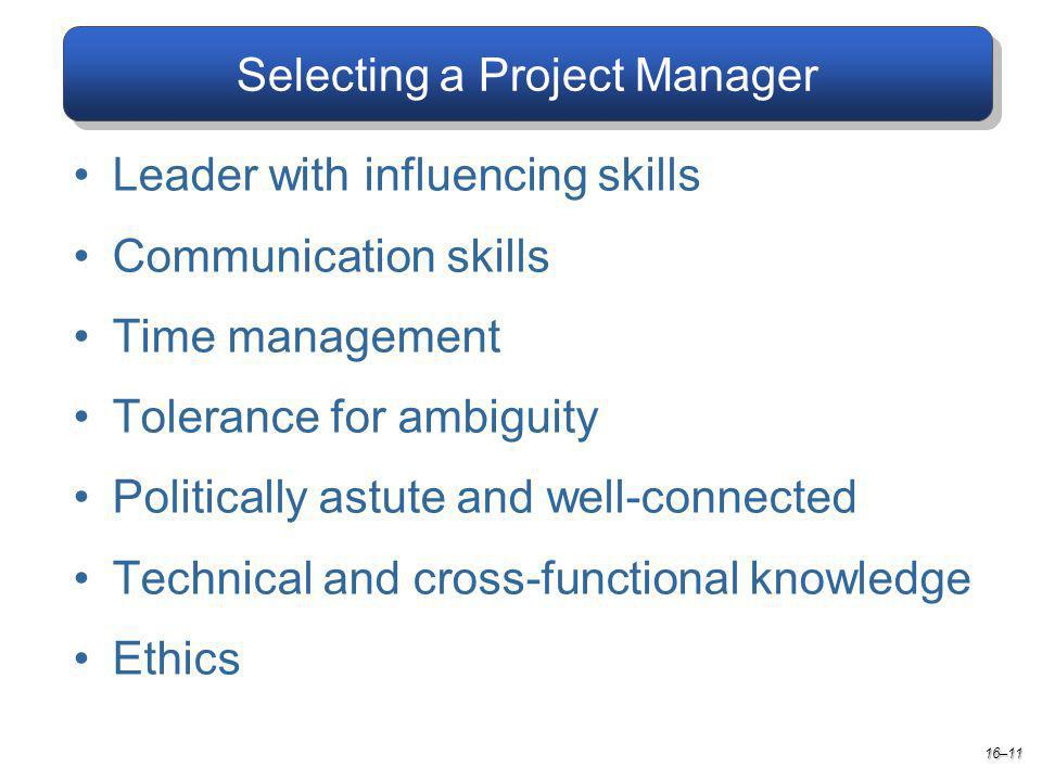 Selecting a Project Manager 16–11 Leader with influencing skills Communication skills Time management Tolerance for ambiguity Politically astute and well-connected Technical and cross-functional knowledge Ethics