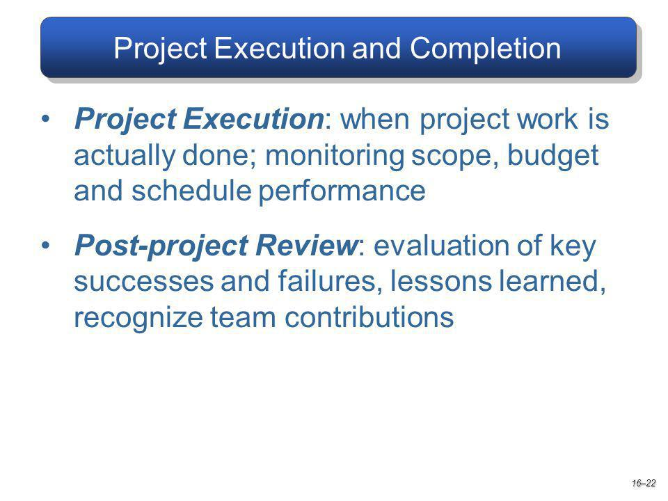 Project Execution and Completion Project Execution: when project work is actually done; monitoring scope, budget and schedule performance Post-project Review: evaluation of key successes and failures, lessons learned, recognize team contributions 16–22