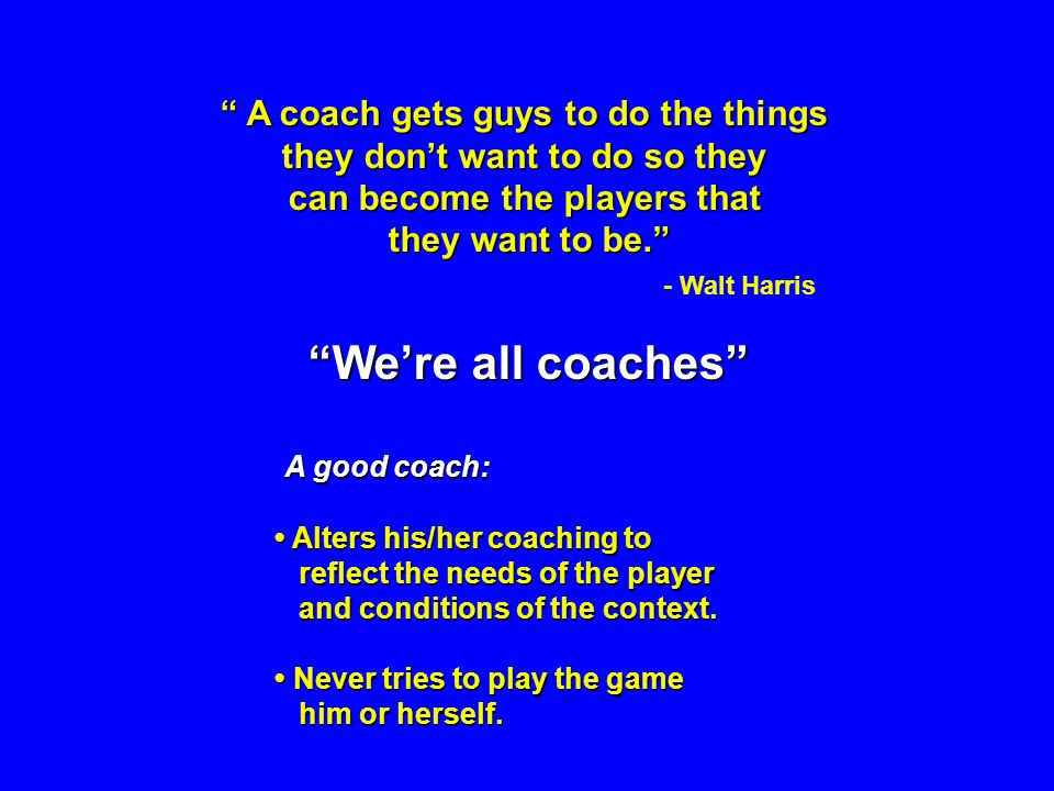 A coach gets guys to do the things A coach gets guys to do the things they dont want to do so they can become the players that they want to be. - Walt