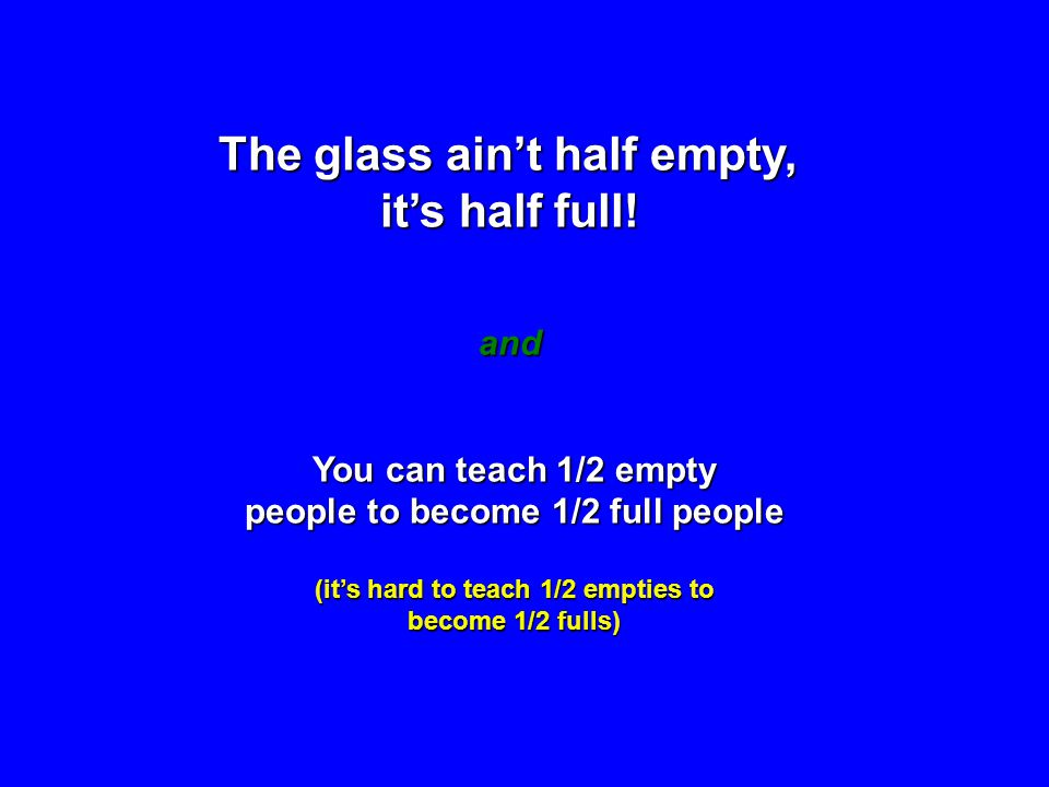 The glass aint half empty, its half full! and You can teach 1/2 empty people to become 1/2 full people (its hard to teach 1/2 empties to become 1/2 fu