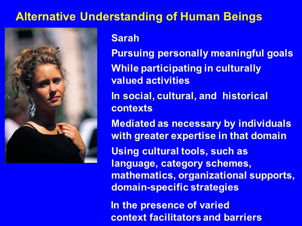 Alternative Understanding of Human Beings Sarah Pursuing personally meaningful goals While participating in culturally valued activities Using cultural tools, such as language, category schemes, mathematics, organizational supports, domain-specific strategies Mediated as necessary by individuals with greater expertise in that domain In social, cultural, and historical contexts In the presence of varied context facilitators and barriers