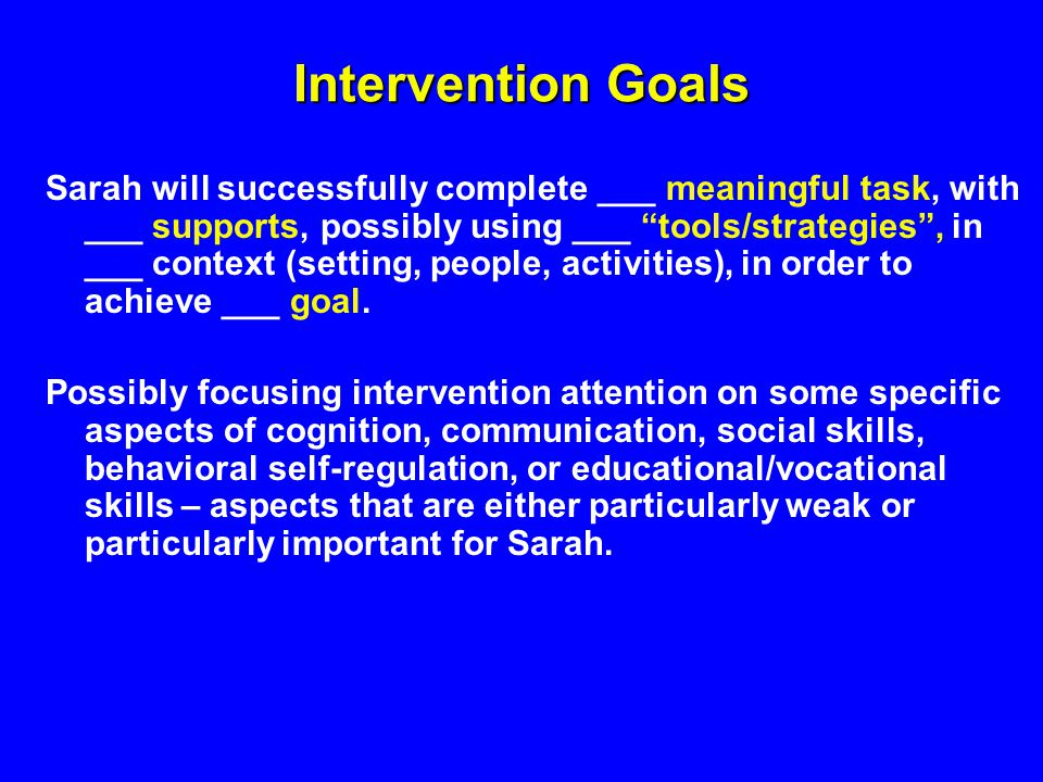 Intervention Goals Sarah will successfully complete ___ meaningful task, with ___ supports, possibly using ___ tools/strategies, in ___ context (setting, people, activities), in order to achieve ___ goal.