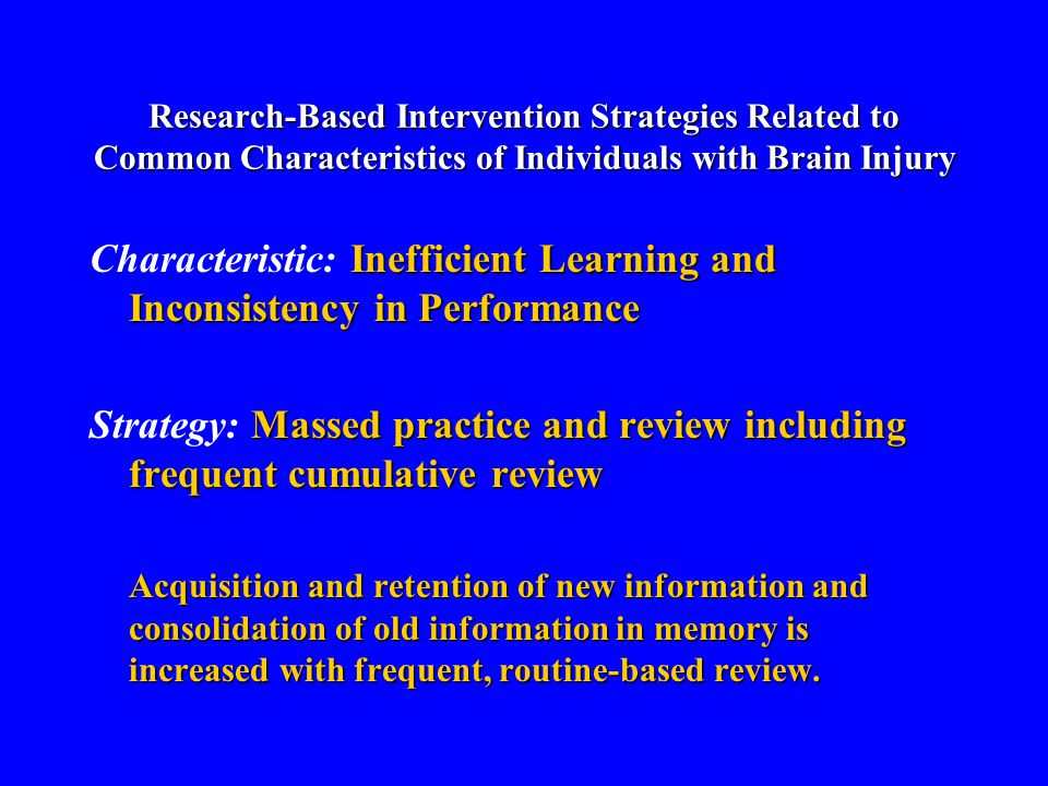 Research-Based Intervention Strategies Related to Common Characteristics of Individuals with Brain Injury Inefficient Learning and Inconsistency in Performance Characteristic: Inefficient Learning and Inconsistency in Performance Massed practice and review including frequent cumulative review Strategy: Massed practice and review including frequent cumulative review Acquisition and retention of new information and consolidation of old information in memory is increased with frequent, routine-based review.