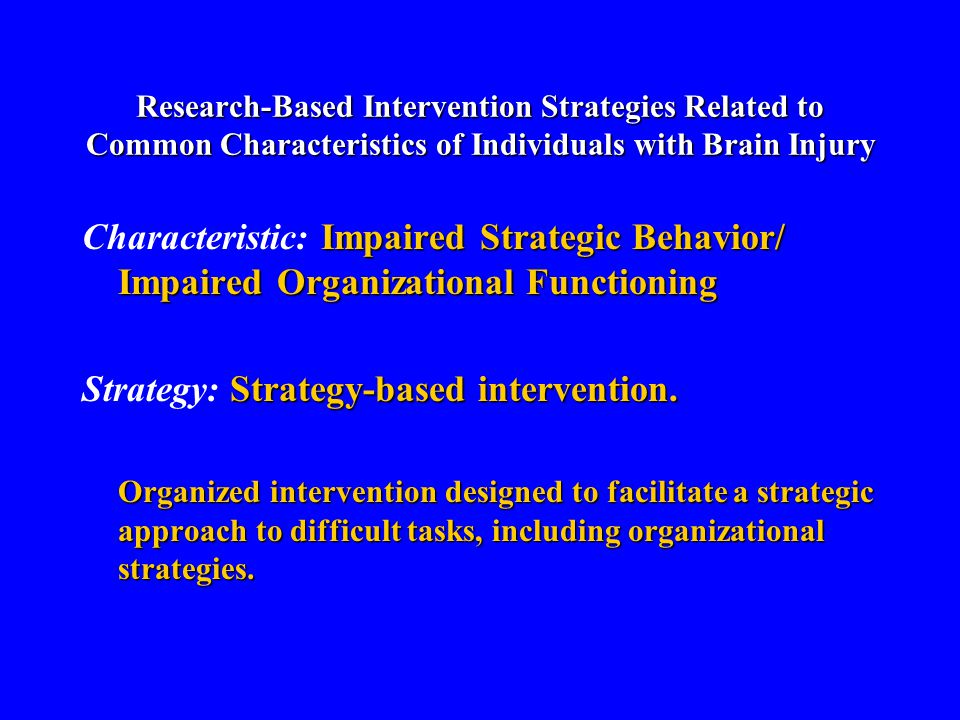 Research-Based Intervention Strategies Related to Common Characteristics of Individuals with Brain Injury Impaired Strategic Behavior/ Impaired Organizational Functioning Characteristic: Impaired Strategic Behavior/ Impaired Organizational Functioning Strategy-based intervention.
