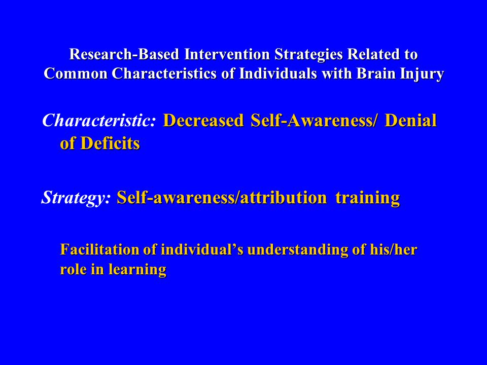 Research-Based Intervention Strategies Related to Common Characteristics of Individuals with Brain Injury Decreased Self-Awareness/ Denial of Deficits