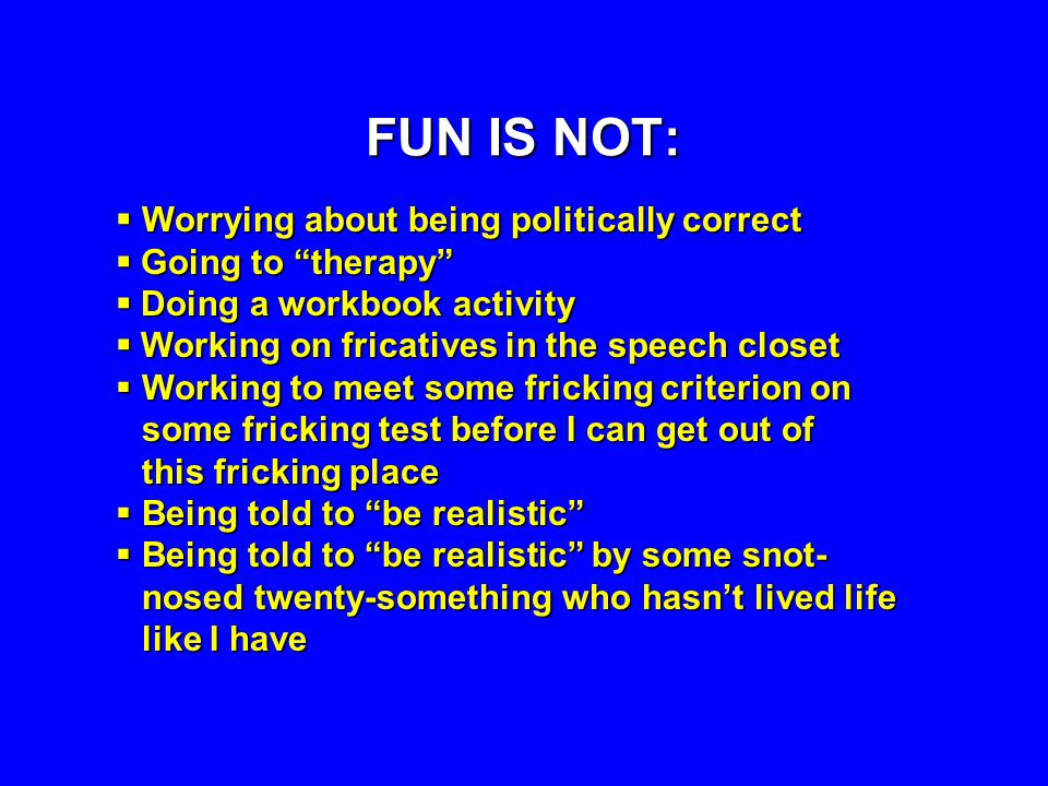 FUN IS NOT: Worrying about being politically correct Worrying about being politically correct Going to therapy Going to therapy Doing a workbook activity Doing a workbook activity Working on fricatives in the speech closet Working on fricatives in the speech closet Working to meet some fricking criterion on Working to meet some fricking criterion on some fricking test before I can get out of this fricking place Being told to be realistic Being told to be realistic Being told to be realistic by some snot- Being told to be realistic by some snot- nosed twenty-something who hasnt lived life like I have