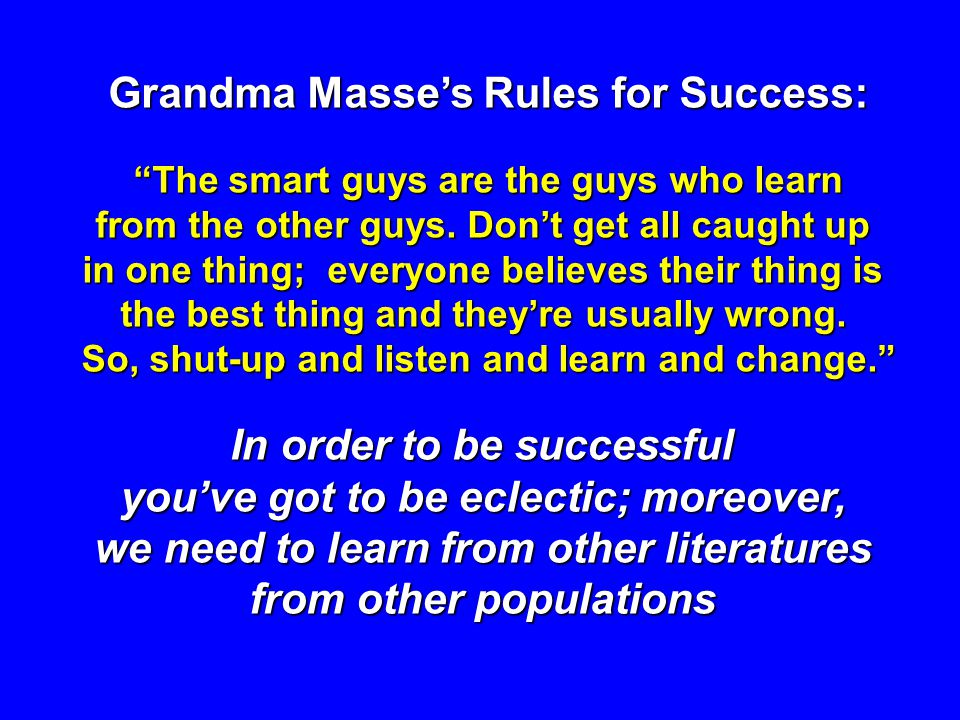 Grandma Masses Rules for Success: The smart guys are the guys who learn from the other guys. Dont get all caught up in one thing; everyone believes th