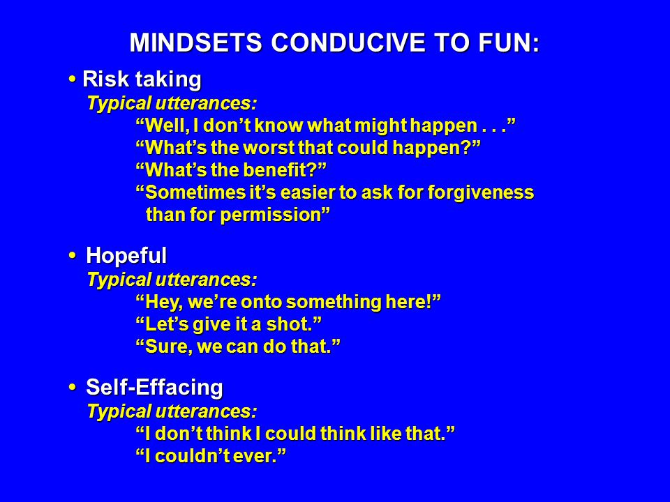 MINDSETS CONDUCIVE TO FUN: Risk taking Typical utterances: Well, I dont know what might happen... Whats the worst that could happen? Whats the benefit