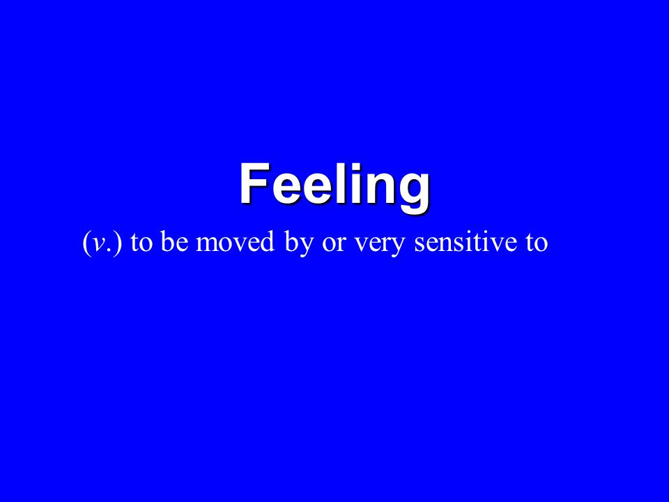 Feeling (v.) to be moved by or very sensitive to