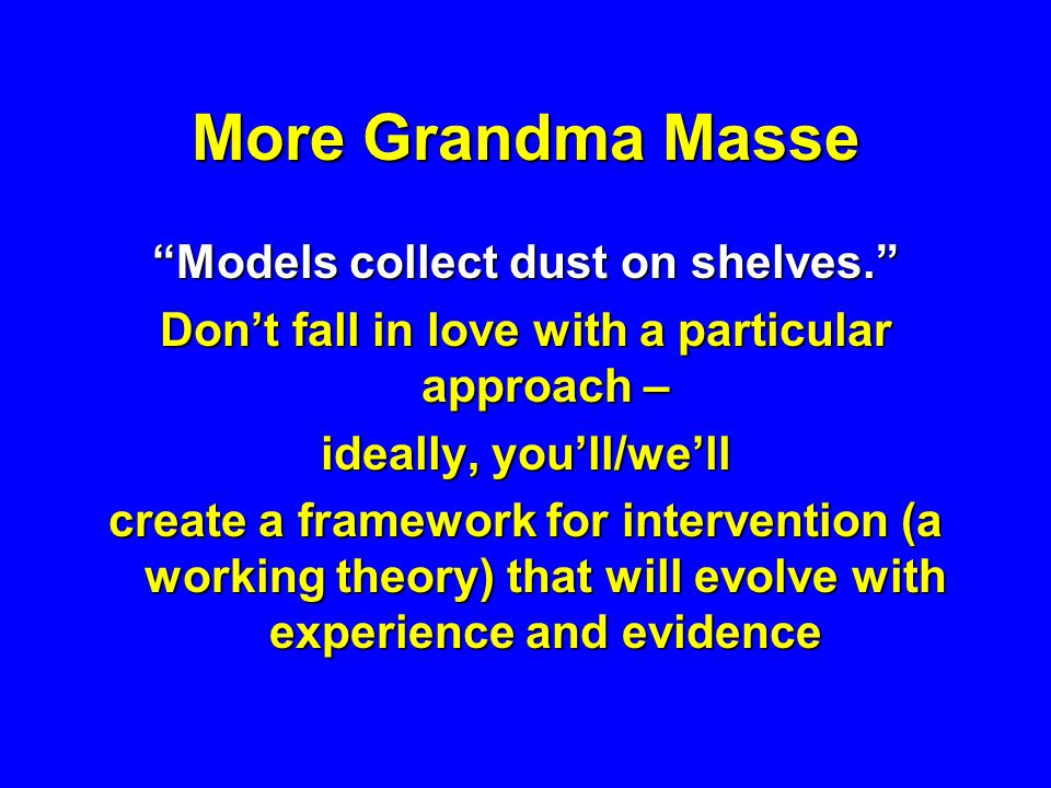 More Grandma Masse Models collect dust on shelves. Dont fall in love with a particular approach – ideally, youll/well create a framework for intervent