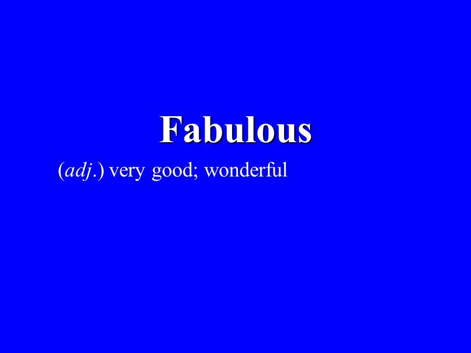 Fabulous (adj.) very good; wonderful