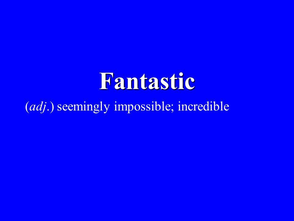 Fantastic (adj.) seemingly impossible; incredible