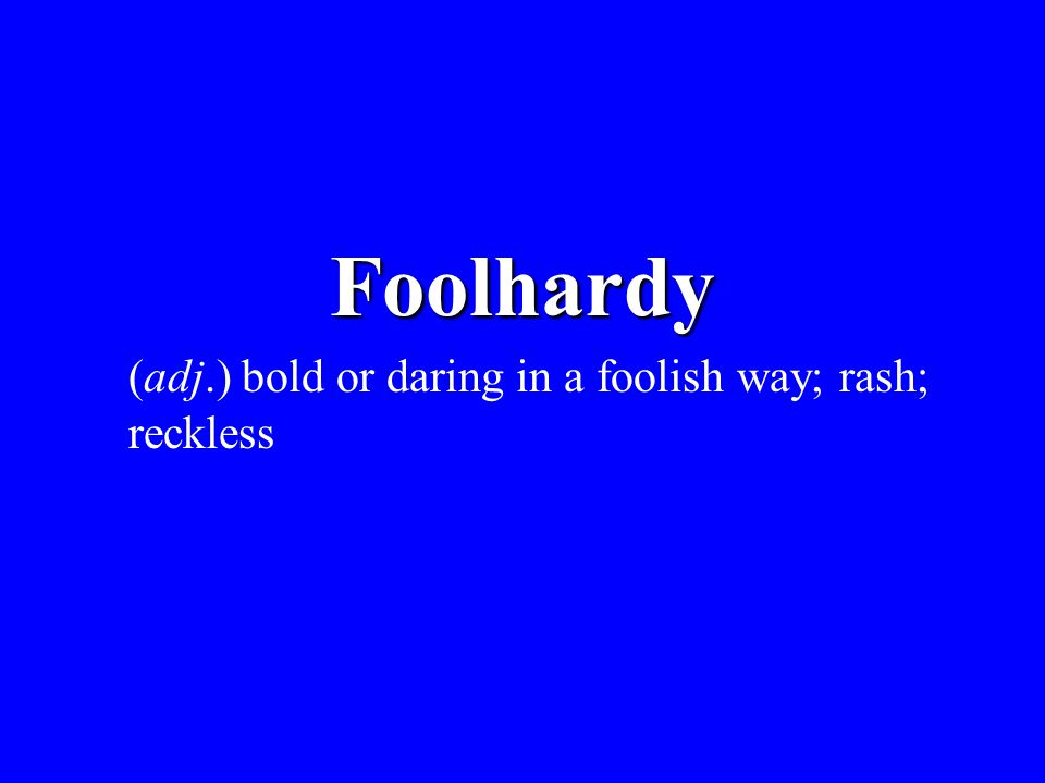 Foolhardy (adj.) bold or daring in a foolish way; rash; reckless