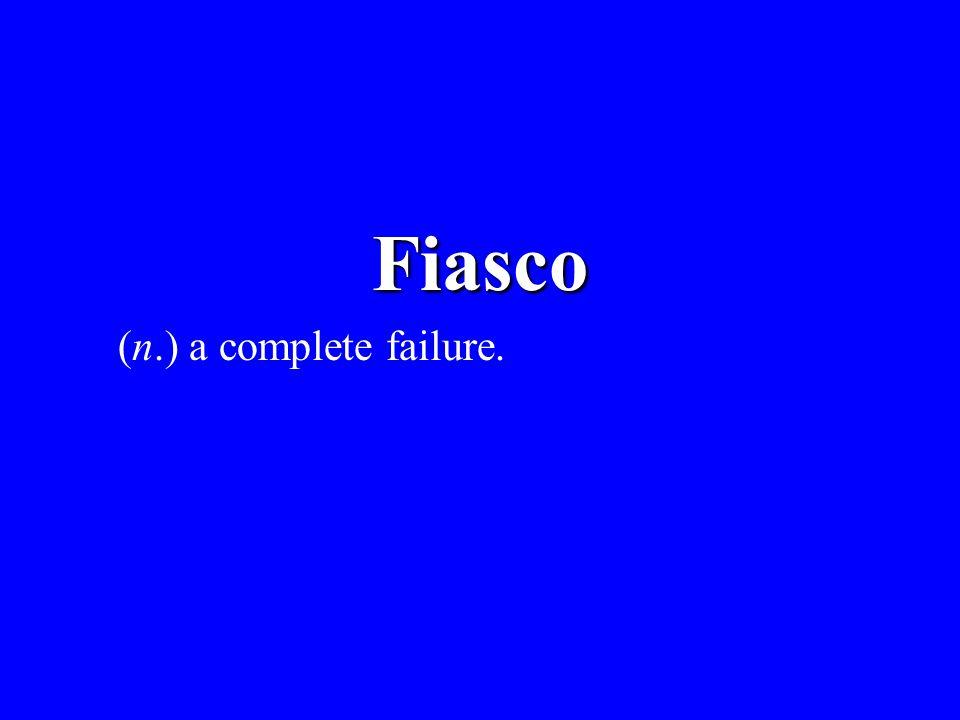 Fiasco (n.) a complete failure.