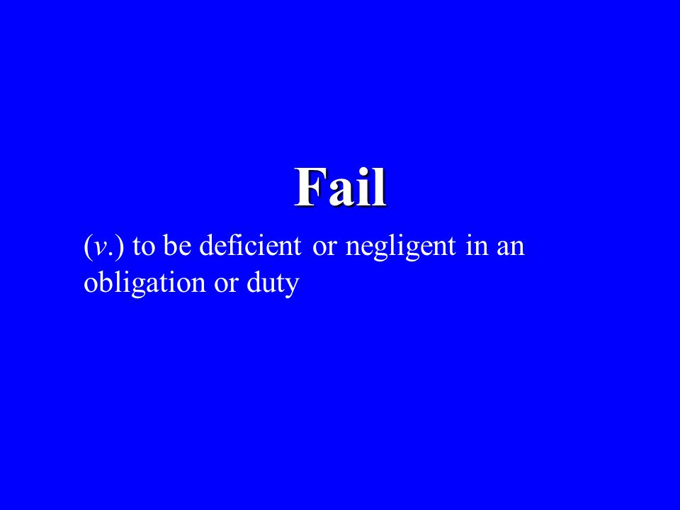 Fail (v.) to be deficient or negligent in an obligation or duty