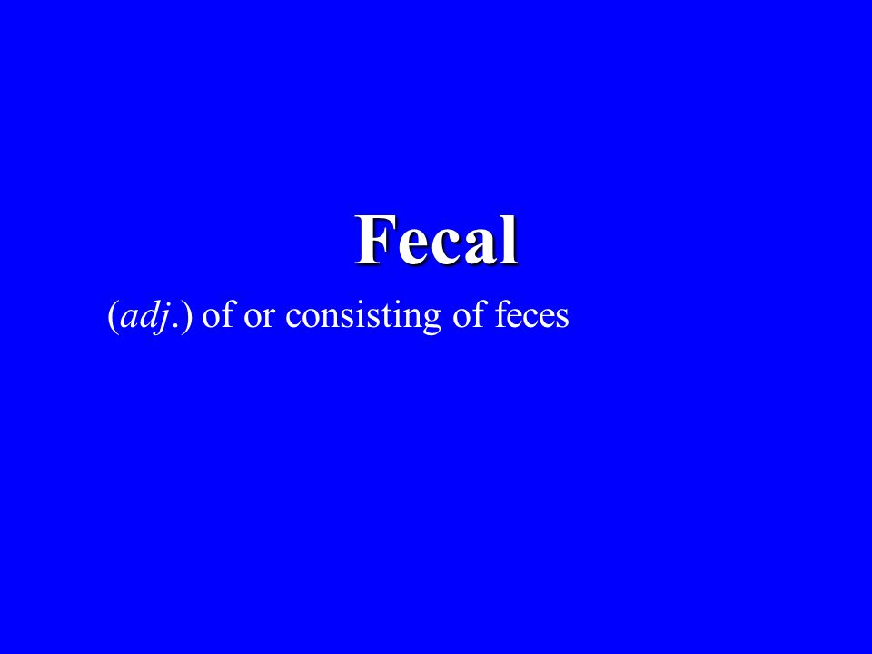 Fecal (adj.) of or consisting of feces