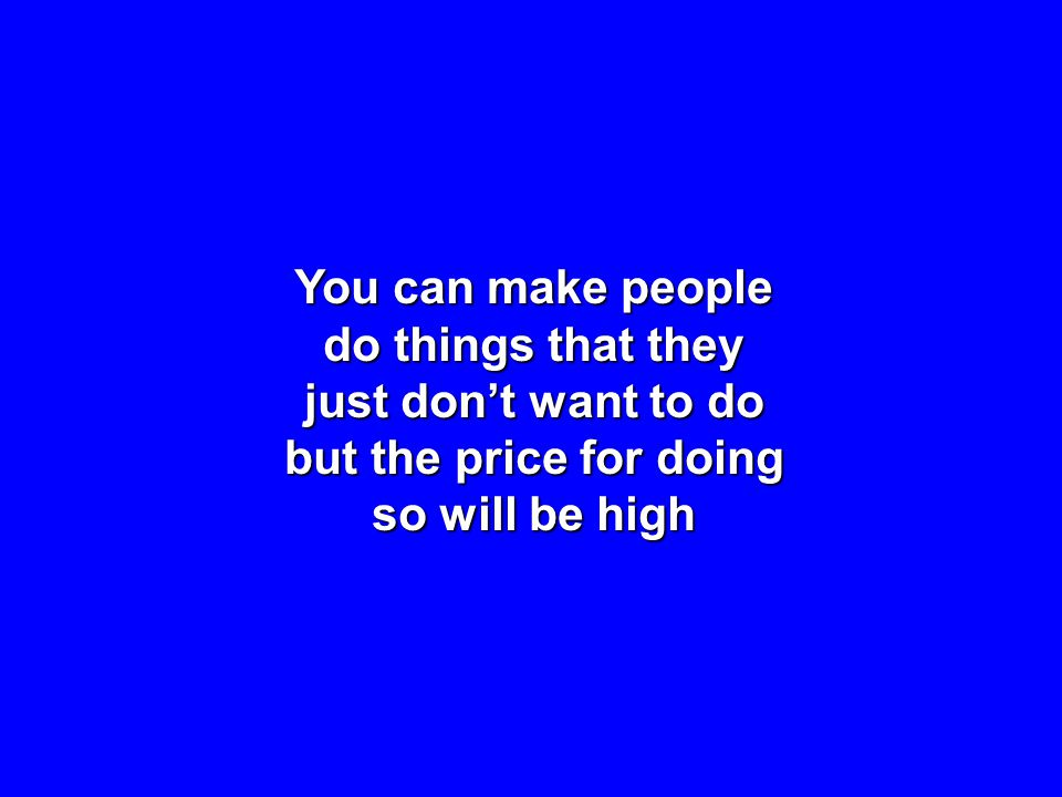 You can make people do things that they just dont want to do but the price for doing so will be high