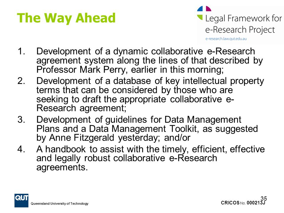 CRICOS No. 000213J Queensland University of Technology 35 The Way Ahead 1.Development of a dynamic collaborative e-Research agreement system along the
