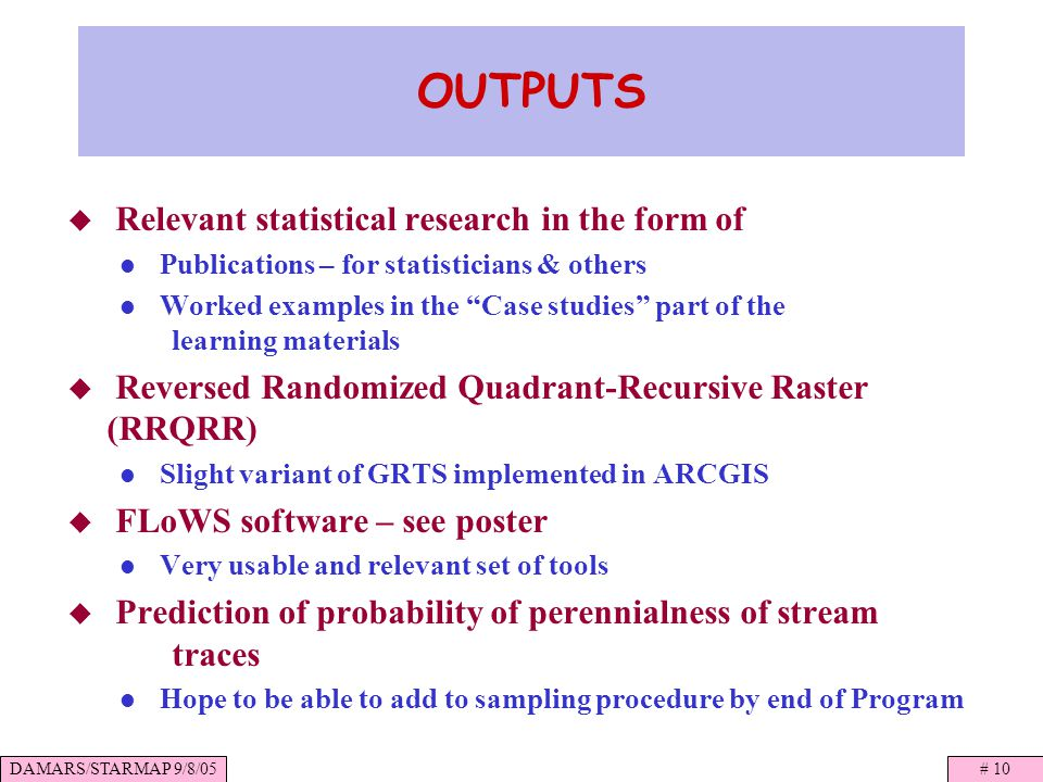 DAMARS/STARMAP 9/8/05# 10 OUTPUTS Relevant statistical research in the form of Publications – for statisticians & others Worked examples in the Case studies part of the learning materials Reversed Randomized Quadrant-Recursive Raster (RRQRR) Slight variant of GRTS implemented in ARCGIS FLoWS software – see poster Very usable and relevant set of tools Prediction of probability of perennialness of stream traces Hope to be able to add to sampling procedure by end of Program