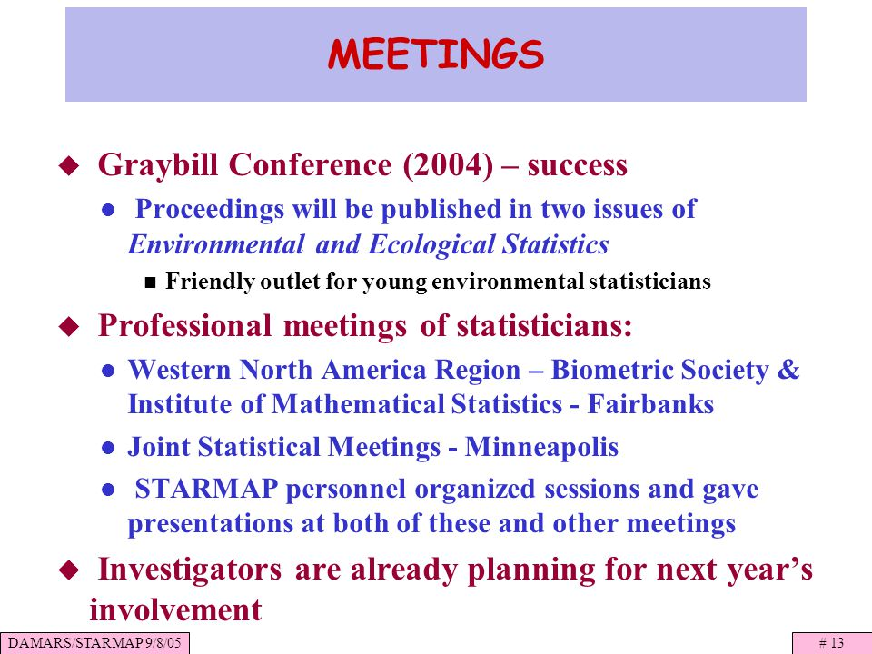 DAMARS/STARMAP 9/8/05# 13 MEETINGS Graybill Conference (2004) – success Proceedings will be published in two issues of Environmental and Ecological Statistics Friendly outlet for young environmental statisticians Professional meetings of statisticians: Western North America Region – Biometric Society & Institute of Mathematical Statistics - Fairbanks Joint Statistical Meetings - Minneapolis STARMAP personnel organized sessions and gave presentations at both of these and other meetings Investigators are already planning for next years involvement