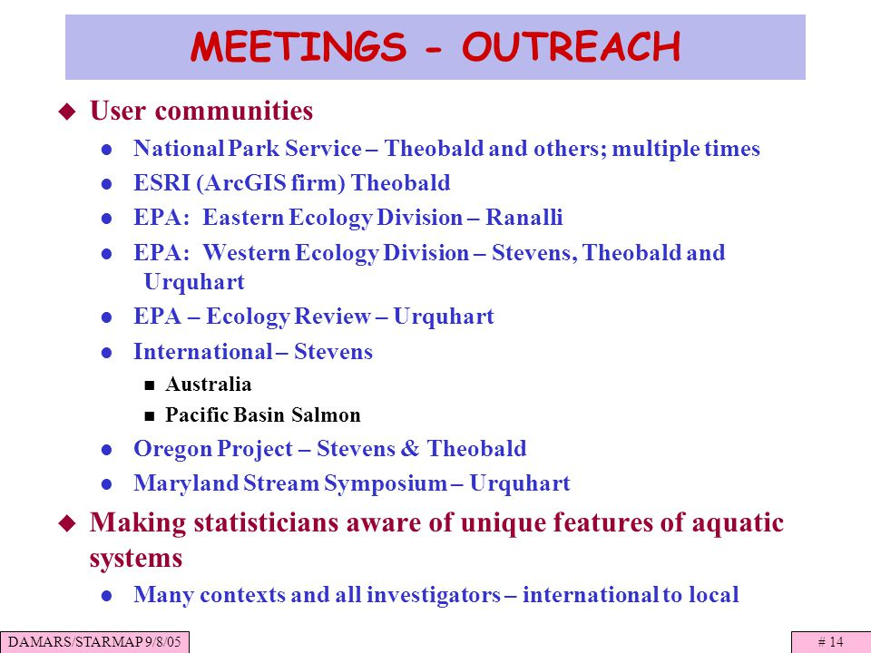 DAMARS/STARMAP 9/8/05# 14 MEETINGS - OUTREACH User communities National Park Service – Theobald and others; multiple times ESRI (ArcGIS firm) Theobald EPA: Eastern Ecology Division – Ranalli EPA: Western Ecology Division – Stevens, Theobald and Urquhart EPA – Ecology Review – Urquhart International – Stevens Australia Pacific Basin Salmon Oregon Project – Stevens & Theobald Maryland Stream Symposium – Urquhart Making statisticians aware of unique features of aquatic systems Many contexts and all investigators – international to local