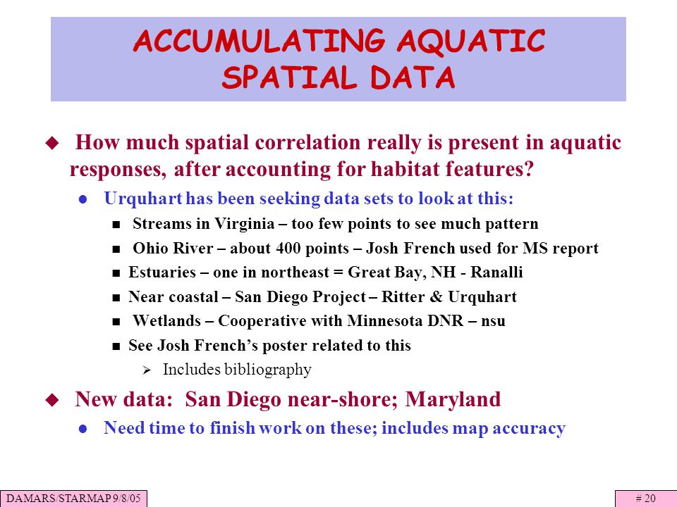 DAMARS/STARMAP 9/8/05# 20 ACCUMULATING AQUATIC SPATIAL DATA How much spatial correlation really is present in aquatic responses, after accounting for habitat features.