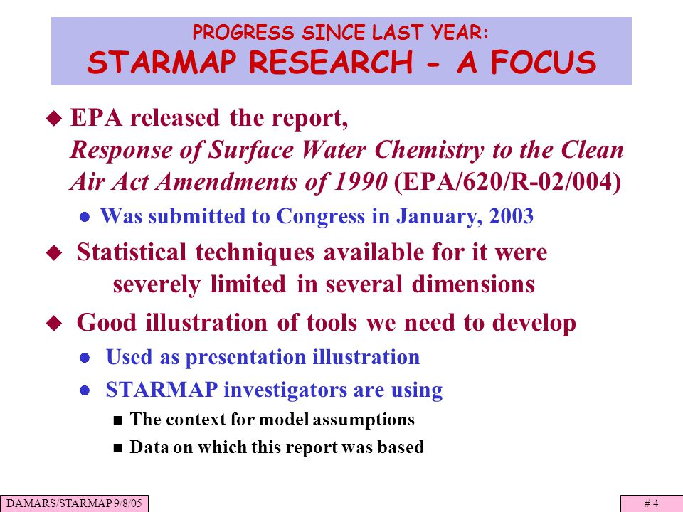 DAMARS/STARMAP 9/8/05# 4 PROGRESS SINCE LAST YEAR: STARMAP RESEARCH - A FOCUS EPA released the report, Response of Surface Water Chemistry to the Clean Air Act Amendments of 1990 (EPA/620/R-02/004) Was submitted to Congress in January, 2003 Statistical techniques available for it were severely limited in several dimensions Good illustration of tools we need to develop Used as presentation illustration STARMAP investigators are using The context for model assumptions Data on which this report was based